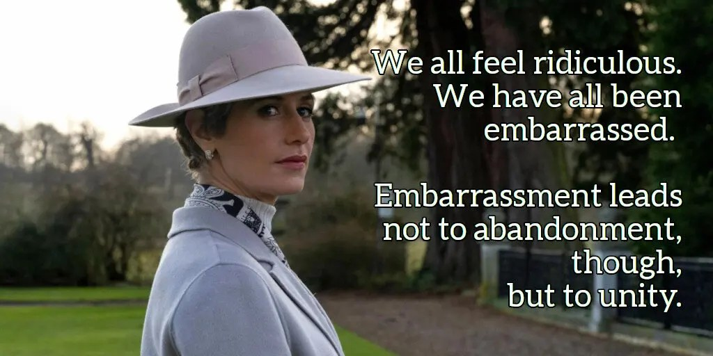 We all feel ridiculous.  We have all been embarrassed.  Embarrassment leads not to abandonment, though, but to unity.