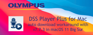 Auto download issue with Olympus DSS Player Plus v7.7.3 in macOS 11 Big Sur workaround
