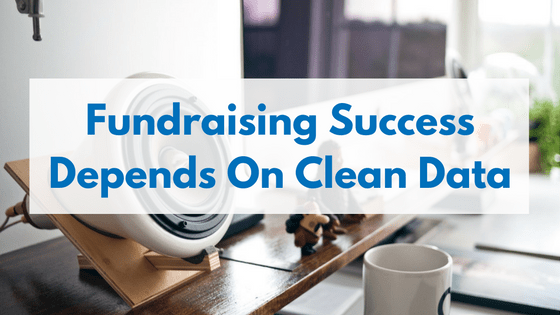 Fundraising success depends on clean data, because inaccurate contact information increases fundraising campaign costs and wastes money.