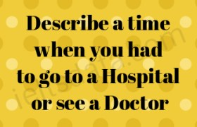 Describe a time when you had to go to a Hospital or see a Doctor