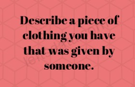 Describe a piece of clothing you have that was given by someone