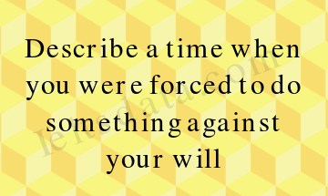 Describe a time when you were forced to do something against your will