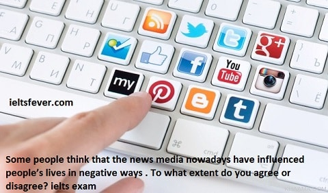 Some people think that the news media nowadays have influenced people's lives in negative ways . To what extent do you agree or disagree? ielts exam