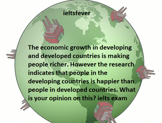The economic growth in developing and developed countries is making people richer. However the research indicates that people in the developing countries is happier than people in developed countries. What is your opinion on this? ielts exam