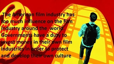 The American film industry has too much influence on the film industry around the  world. Governments have a duty to invest money in their own film industries in order to protect and develop their own culture