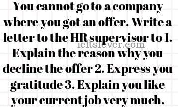 You cannot go to a company where you got an offer. Write a letter to the HR supervisor to 1. Explain the reason why you decline the offer 2. Express you gratitude 3. Explain you like your current job very much.