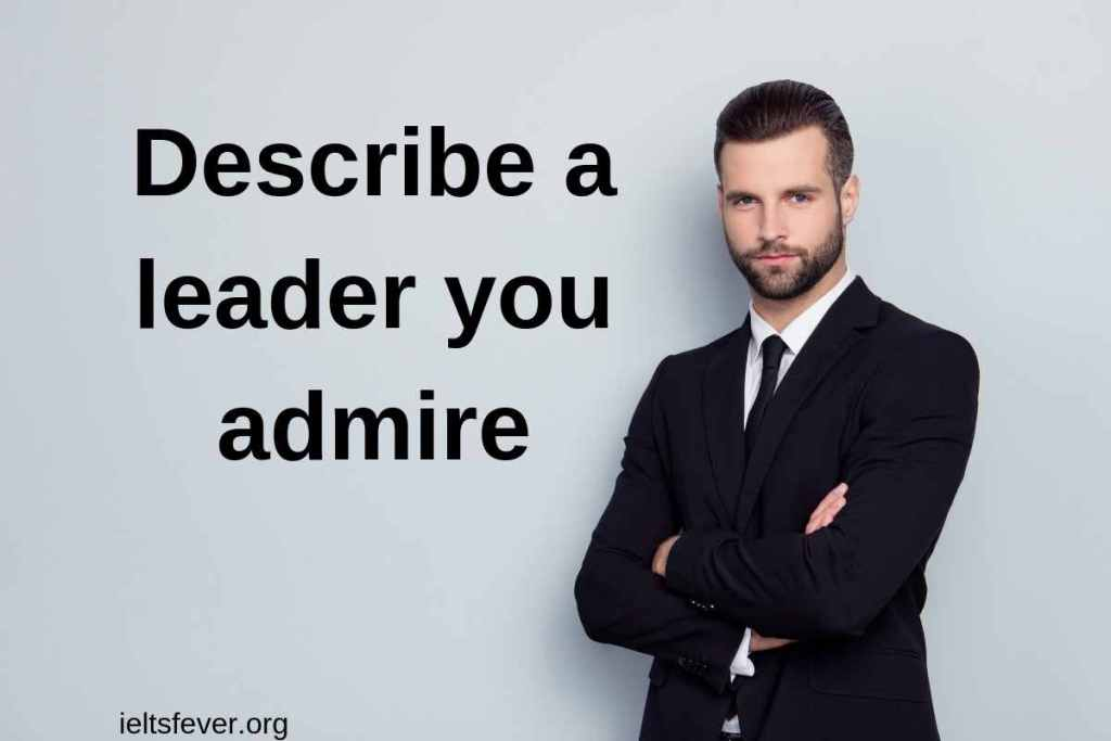 Describe a leader you admire or like.