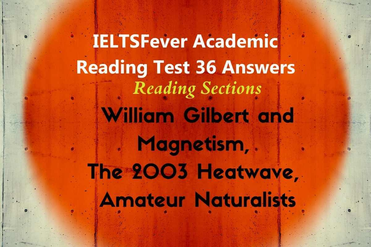 IELTSFever Academic Reading Test 36 Answers ( Passage 1 William Gilbert and Magnetism, Passage 2 The 2003 Heatwave, Passage 3 Amateur Naturalists )