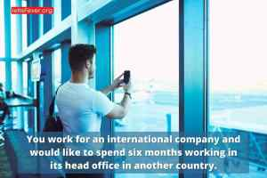 You work for an international company and would like to spend six months working in its head office in another country.