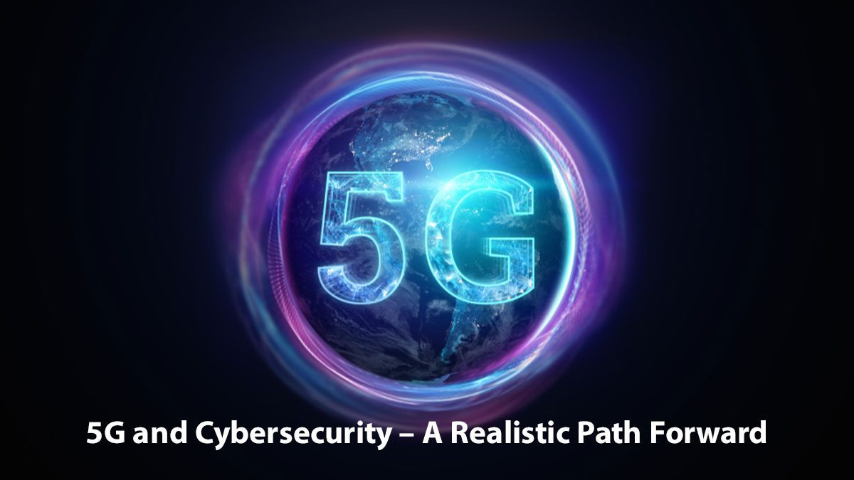 5G and Cybersecurity – A Realistic Path Forward