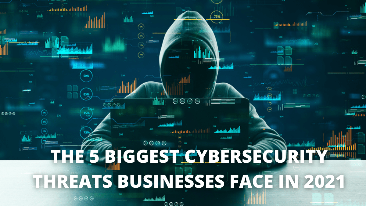 The 5 Biggest Cybersecurity Threats Businesses Face In 2021