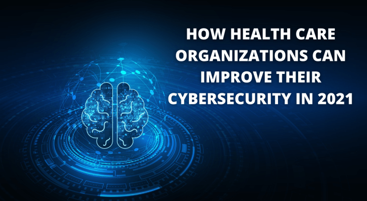 How Health Care Organizations Can Improve Their Cybersecurity In 2021