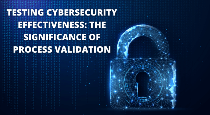 Testing Cybersecurity Effectiveness: The Significance Of Process Validation