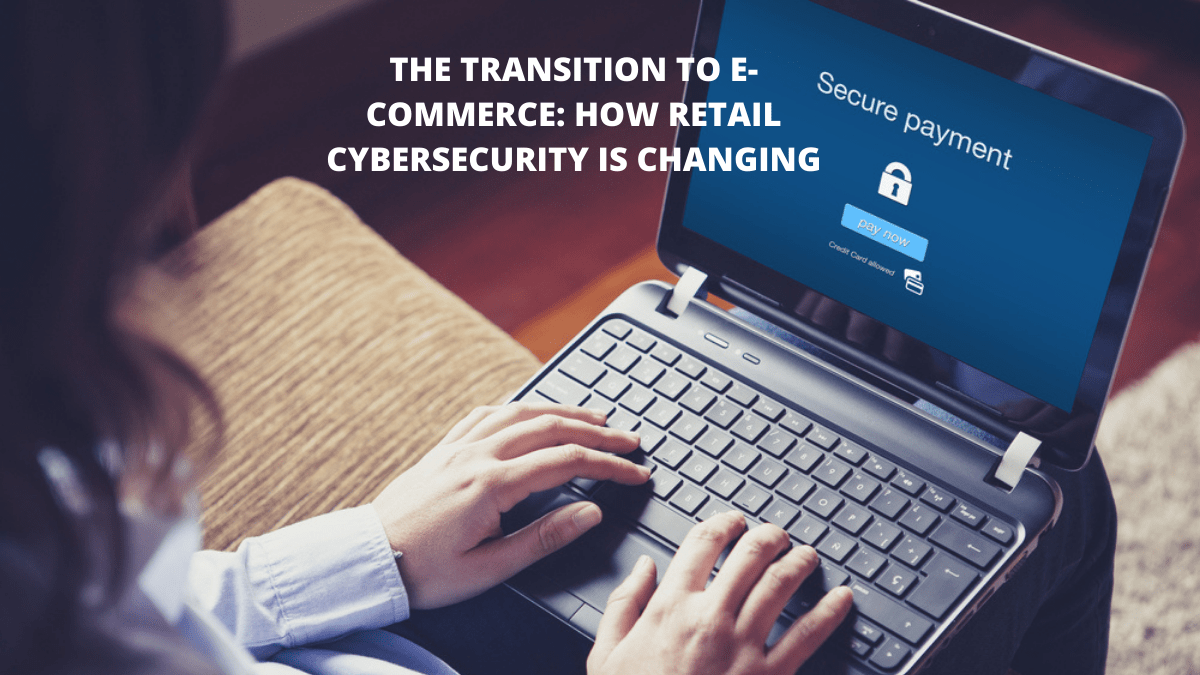 The Transition to E-Commerce: How Retail Cybersecurity is Changing