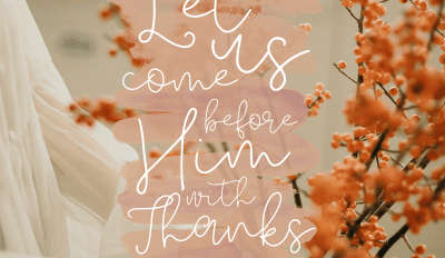 """""""Let us come before Him with thanksgiving."""" Psalm 95:2"""