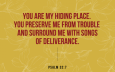 """""""You are my hiding place. You preserve me from trouble and surround me with songs of deliverance."""" Psalm 32:7"""
