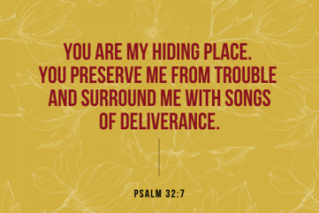 """You are my hiding place. You preserve me from trouble and surround me with songs of deliverance."" Psalm 32:7"