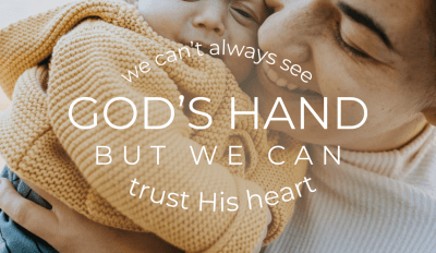 We can't always see God's Hand, but we can trust His heart.