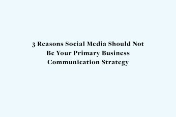 3 Reasons Social Media Should Not Be Your Primary Business Communication Strategy