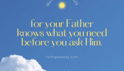 For your Father knows what you need before you ask Him.