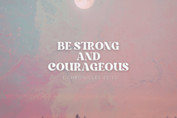 """""""Be strong and courageous"""" 1 Chronicles 22:13"""