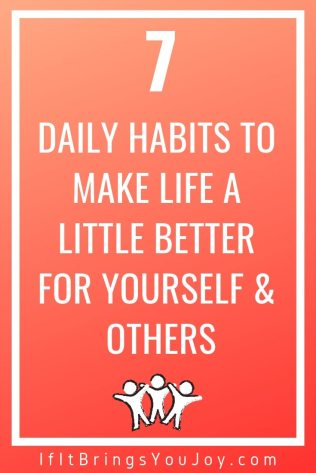 7 habits to make life a little better for yourself and others.