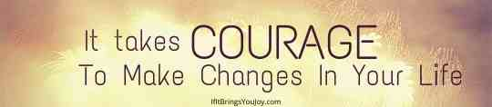 It takes courage to make changes in your life