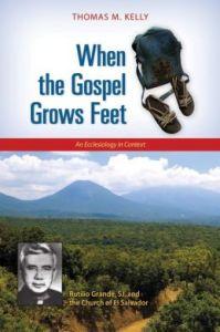 When the Gospel Grows Feet: Rutilio Grande, SJ, and the Church of El Salvador, An Ecclesiology in Context