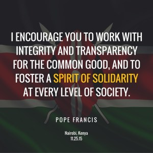 Pope Francis - work with integrity and transparency for the common good, and to foster a spirit of solidarity at every level of society.