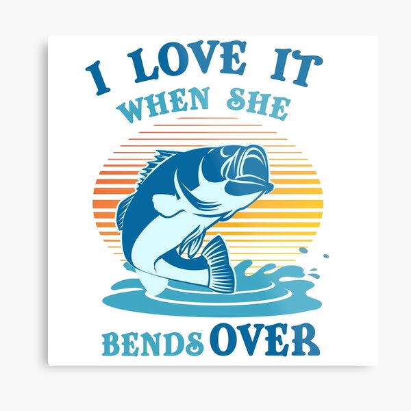 Download I Love It When She Bends Over Fishing T Metal Prints ...
