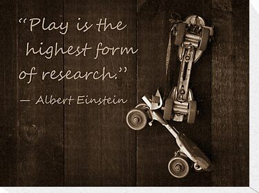"""Play is the highest form of research."""" ― Albert Einstein ..."""