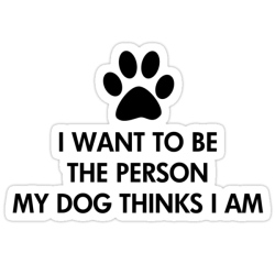I want to be the person my dog thinks I am Die Cut Stickers
