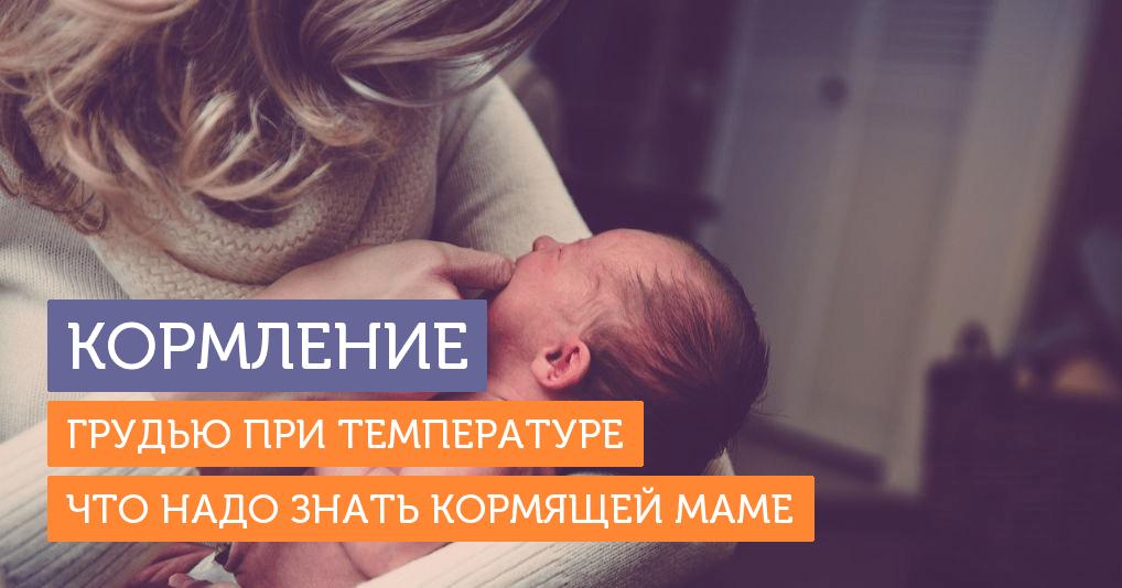 Можно ли кормить грудью при температуре: что делать, если заболела кормящая мама или ребенок
