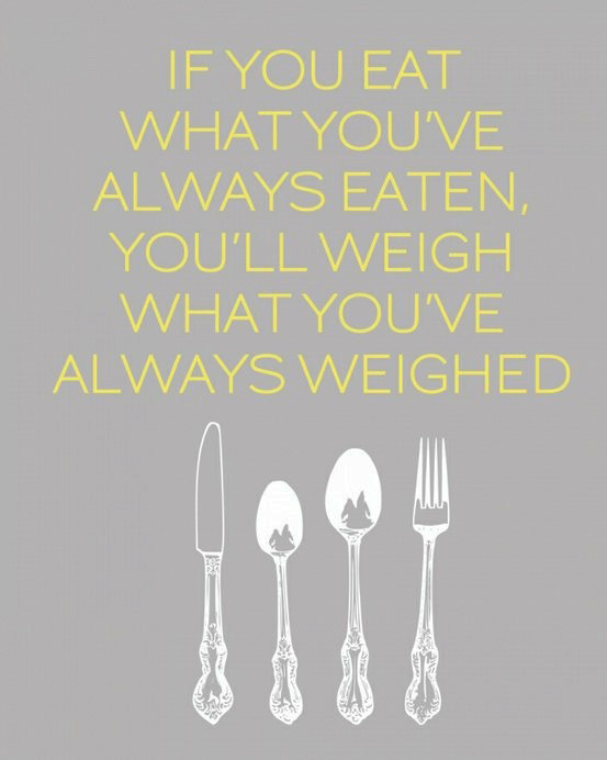 If you eat what you've always eaten, you'll weight what you've always weighed.