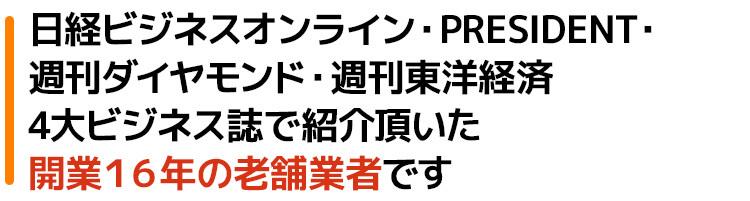 日経ビジネスオンライン・PRESIDENT・週刊ダイヤモンド・週刊東洋経済4大ビジネス誌でも紹介頂いた開業16年の老舗業者です
