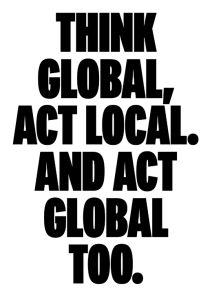 Think global, act local. And act global too