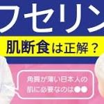 【ワセリン肌断食】おすすめできない理由!角質が薄い日本人の肌に必要なのは?