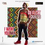 DJ Flexy Ft. Skales – I Want You Mix @iamdeejayflexy