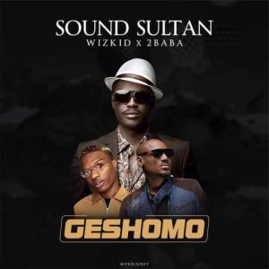 Sound Sultan - Geshomo Ft. Wizkid & 2Baba