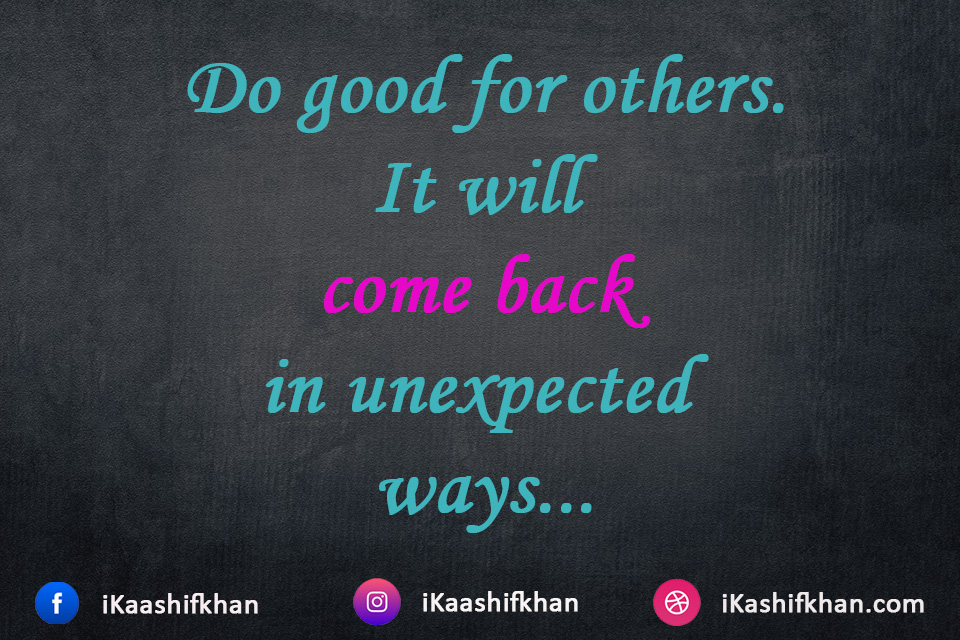 Do good for others. It will come back in unexpected ways...