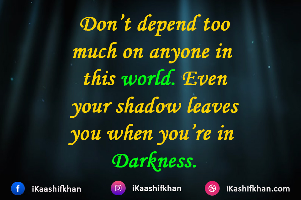 Don't depend too much on anyone in this world. Even your shadow leaves you when you're in Darkness.