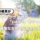 30歳男がマッチングアプリ「pairs」をやったら素敵な女性と出会えた件