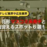テレビ業界に広告業界!!花形マスコミ系男子と高確率で出会えるスポット6選!!