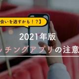 出会いを逃すかも!2021年版マッチングアプリの注意点