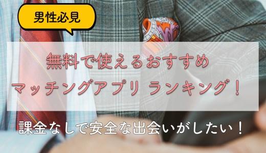【男性必見】無料で使えるマッチングアプリ おすすめランキング!課金なしで安全な出会い