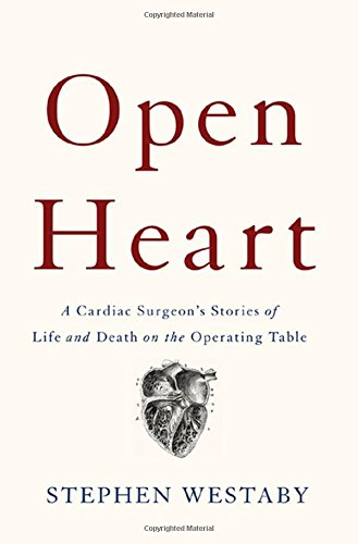 Open Heart: A Cardiac Surgeon?s Stories of Life and Death on the Operating Table