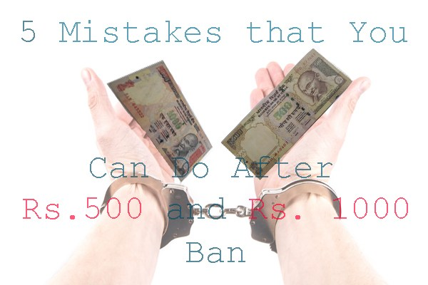 5 mistakes you can do after Rs. 500 and Rs. 1000 ban