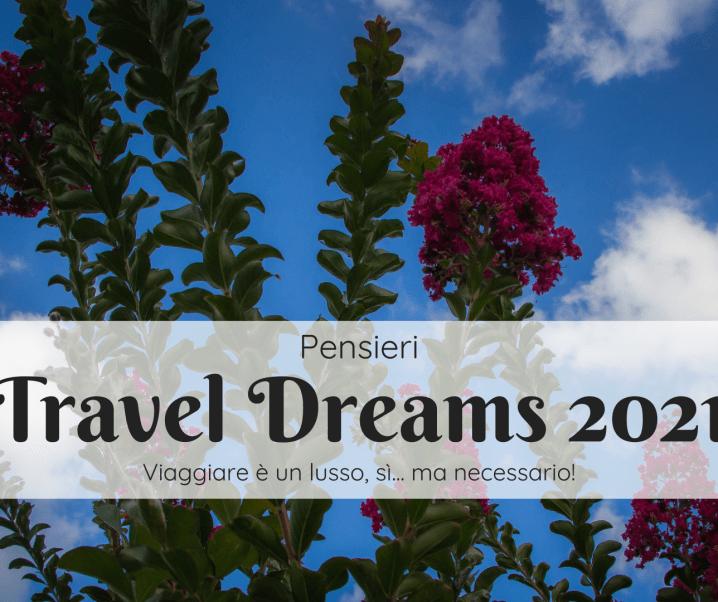 I miei Travel Dreams 2021: viaggiare è un lusso necessario