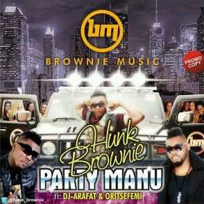 MUSIC | Hunk Brownie – Party Manu (Remix) Ft.DJ Arafat & Oritse Femi