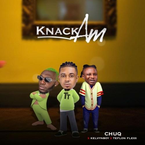 DOWNLOAD Chuq – Knack Am Ft. Kelvyn Boy, Teflon Flexx MP3